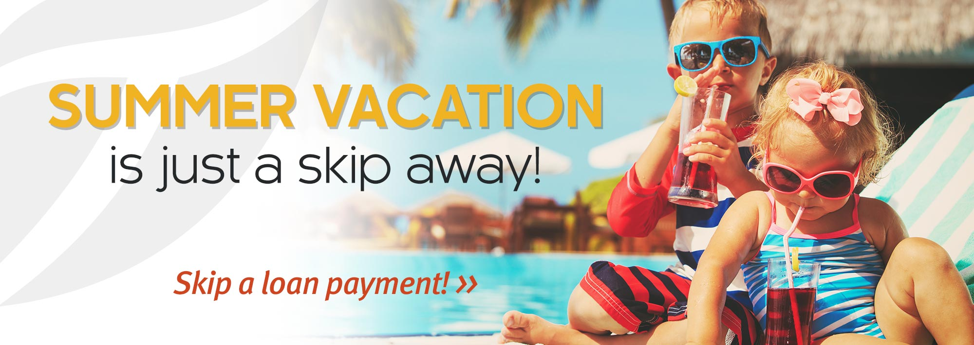 Summer Vacation is just a skip away! Skip a loan payment »